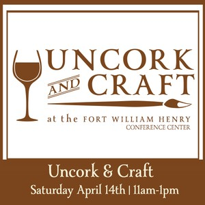 Uncork & Craft Saturday April 14th 2018 Uncork and Craft at the Fort William Henry 11:00 – 1:00